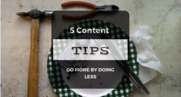 5 Content Tips – Do More By Doing Less